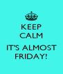 KEEP CALM  IT'S ALMOST FRIDAY! - Personalised Poster A4 size