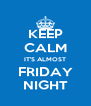 KEEP CALM IT'S ALMOST FRIDAY NIGHT - Personalised Poster A4 size