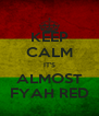KEEP CALM IT'S ALMOST FYAH RED - Personalised Poster A4 size