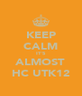 KEEP CALM IT'S ALMOST HC UTK12 - Personalised Poster A4 size