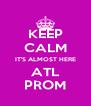 KEEP CALM IT'S ALMOST HERE ATL PROM - Personalised Poster A4 size