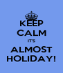 KEEP CALM IT'S ALMOST HOLIDAY! - Personalised Poster A4 size