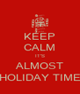 KEEP CALM IT'S ALMOST HOLIDAY TIME - Personalised Poster A4 size