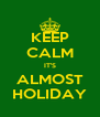 KEEP CALM IT'S ALMOST HOLIDAY - Personalised Poster A4 size