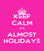 KEEP CALM IT'S ALMOST HOLIDAYS - Personalised Poster A4 size