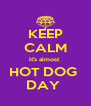 KEEP CALM It's almost  HOT DOG  DAY  - Personalised Poster A4 size