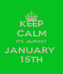 KEEP CALM IT'S  ALMOST JANUARY  15TH - Personalised Poster A4 size