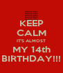 KEEP CALM IT'S ALMOST MY 14th BIRTHDAY!!! - Personalised Poster A4 size