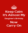 Keep Calm It's Almost My Daughter's Birthday Now Carry On - Personalised Poster A4 size