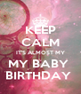 KEEP CALM IT'S ALMOST MY MY BABY  BIRTHDAY  - Personalised Poster A4 size