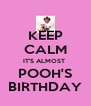 KEEP CALM IT'S ALMOST  POOH'S BIRTHDAY - Personalised Poster A4 size