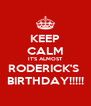 KEEP CALM IT'S ALMOST RODERICK'S  BIRTHDAY!!!!! - Personalised Poster A4 size