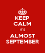 KEEP CALM IT'S ALMOST SEPTEMBER - Personalised Poster A4 size