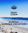 KEEP CALM IT'S ALMOST SUMMER VACATION - Personalised Poster A4 size