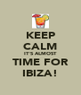 KEEP CALM IT'S ALMOST TIME FOR IBIZA! - Personalised Poster A4 size