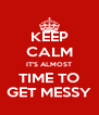 KEEP CALM IT'S ALMOST TIME TO GET MESSY - Personalised Poster A4 size