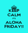 KEEP CALM IT'S ALOHA FRIDAY!! - Personalised Poster A4 size