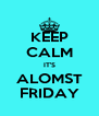 KEEP CALM IT'S ALOMST FRIDAY - Personalised Poster A4 size