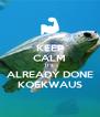 KEEP CALM IT'S ALREADY DONE KOEKWAUS - Personalised Poster A4 size