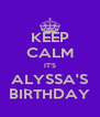 KEEP CALM IT'S ALYSSA'S BIRTHDAY - Personalised Poster A4 size
