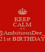 KEEP CALM IT'S @AmbitiousDee_  21st BIRTHDAY - Personalised Poster A4 size