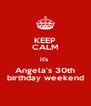 KEEP CALM it's  Angela's 30th birthday weekend - Personalised Poster A4 size