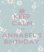 KEEP CALM IT'S ANNABEL'S BIRTHDAY - Personalised Poster A4 size