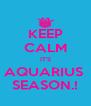 KEEP CALM IT'S AQUARIUS  SEASON.! - Personalised Poster A4 size