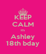 KEEP CALM It's Ashley 18th bday - Personalised Poster A4 size