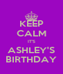 KEEP CALM IT'S ASHLEY'S BIRTHDAY - Personalised Poster A4 size