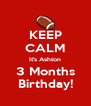 KEEP CALM It's Ashton 3 Months Birthday! - Personalised Poster A4 size