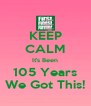 KEEP CALM It's Been 105 Years We Got This! - Personalised Poster A4 size