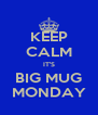 KEEP CALM IT'S BIG MUG MONDAY - Personalised Poster A4 size