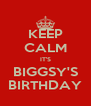 KEEP CALM IT'S BIGGSY'S BIRTHDAY - Personalised Poster A4 size