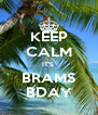 KEEP CALM IT'S  BRAMS BDAY - Personalised Poster A4 size