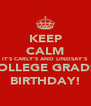 KEEP CALM IT'S CARLY'S AND LINDSAY'S (COLLEGE GRADS!) BIRTHDAY! - Personalised Poster A4 size