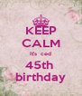 KEEP CALM It's  ced 45th  birthday - Personalised Poster A4 size