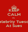 KEEP CALM It's   Celebrity Tuesday At Sues - Personalised Poster A4 size