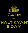 KEEP CALM it's CHALTIKYAN'S B'DAY - Personalised Poster A4 size