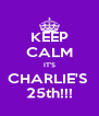 KEEP CALM IT'S CHARLIE'S  25th!!! - Personalised Poster A4 size