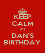KEEP CALM IT'S DAN'S BIRTHDAY - Personalised Poster A4 size
