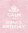 KEEP CALM IT'S DIMA'S BIRTHDAY - Personalised Poster A4 size