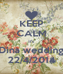 KEEP CALM it's Dina wedding 22/4/2014 - Personalised Poster A4 size