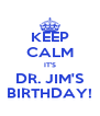 KEEP CALM IT'S DR. JIM'S BIRTHDAY! - Personalised Poster A4 size