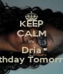 KEEP CALM It's Dria Birthday Tomorrow - Personalised Poster A4 size