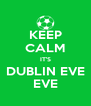 KEEP CALM IT'S DUBLIN EVE EVE - Personalised Poster A4 size