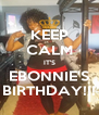 KEEP CALM IT'S EBONNIE'S BIRTHDAY!!! - Personalised Poster A4 size