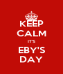 KEEP CALM IT'S EBY'S DAY - Personalised Poster A4 size