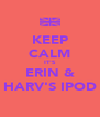 KEEP CALM IT'S ERIN & HARV'S IPOD - Personalised Poster A4 size