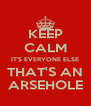 KEEP CALM IT'S EVERYONE ELSE THAT'S AN ARSEHOLE - Personalised Poster A4 size